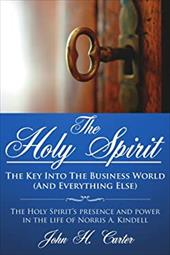 The Holy Spirit: The Key Into the Business World (and Everything Else): The Holy Spirit's Presence and Power in the Life of Norris - Carter, John H.