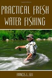 Practical Fresh Water Fishing - Sell, Francis E.