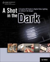 A Shot in the Dark: A Creative DIY Guide to Digital Video Lighting on (Almost) No Budget - Holben, Jay