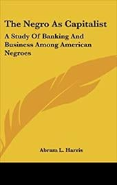 The Negro as Capitalist: A Study of Banking and Business Among American Negroes - Harris, Abram L.