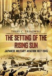 The Setting of the Rising Sun: Japanese Military Aviation 1877-1945 - Treadwell, Terry C. / Treadwell