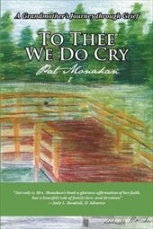 To Thee We Do Cry: A Grandmother's Journey Through Grief - Monahan, Pat
