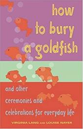 How to Bury a Goldfish: And Other Ceremonies and Celebrations for Everyday Life - Lang, Virginia / Nayer, Louise
