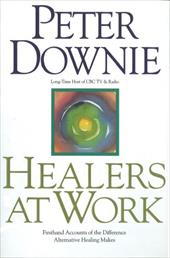 Healers at Work: Firsthand Accounts of the Difference Alternative Healing Makes - Downie, Peter