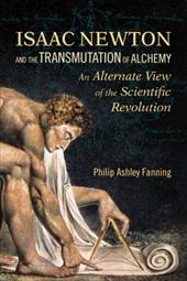 Isaac Newton and the Transmutation of Alchemy: An Alternate View of the Scientific Revolution - Fanning, Philip Ashley