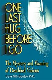 One Last Hug Before I Go: The Mystery and Meaning of Deathbed Visions - Wills-Brandon, Carla, M.A. / Kessler, Jimmy