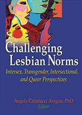Challenging Lesbian Norms: Intersex, Transgender, Intersectional, and Queer Perspectives - Aragon, Angela Pattatucci