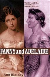 Fanny and Adelaide: The Lives of the Remarkable Kemble Sisters - Blainey, Ann