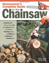 Homeowner's Complete Guide to the Chainsaw: A Chainsaw Pro Shows You How to Safely and Confidently Handle Everything from Trimming - Ruth, Brian J. / Ruth, Jen W.