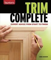 Taunton's Trim Complete: Expert Advice from Start to Finish - Kossow, Greg