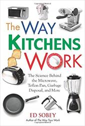 The Way Kitchens Work: The Science Behind the Microwave, Teflon Pan, Garbage Disposal, and More - Sobey, Ed