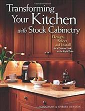 Transforming Your Kitchen with Stock Cabinetry: Design, Select, and Install for a Custom Look at the Right Price - Benson, Jonathan / Benson, Sherry