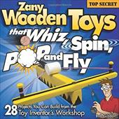Zany Wooden Toys That Whiz, Spin, Pop, and Fly - Gilsdorf, Bob