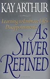 As Silver Refined: Learning to Embrace Life's Disappointments - Arthur, Kay