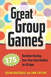 Great Group Games: 175 Boredom-Busting, Zero-Prep Team Builders for All Ages - Ragsdale, Susan / Saylor, Ann