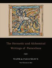 The Hermetic and Alchemical Writings of Paracelsus--Two Volumes in One - Paracelsus / Waite, Arthur Edward