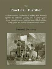 The Practical Distiller: An Introduction to Making Whiskey, Gin, Brandy, Spirits of Better Quality, and in Larger Quantities, Than - McHarry, Samuel