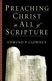 Preaching Christ in All of Scripture - Clowney, Edmund P.