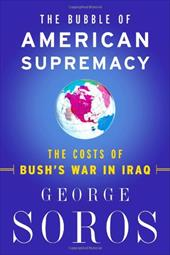The Bubble of American Supremacy: The Costs of Bush's War in Iraq - Soros, George