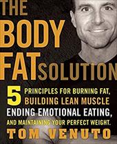 The Body Fat Solution: Five Principles for Burning Fat, Building Lean Muscles, Ending Emotional Eating, and Maintaining Your Perfe - Venuto, Tom