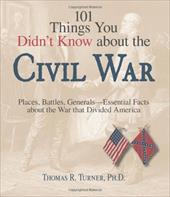 101 Things You Didn't Know about the Civil War: Places, Battles, Generals--Essential Facts about the War That Divided America - Turner, Thomas Reed