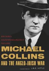 Michael Collins and the Anglo-Irish War: Britain's Counterinsurgency Failure - Hittle, J. B. E. / Van Cleave, Michelle