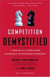 Competition Demystified: A Radically Simplified Approach to Business Strategy - Greenwald, Bruce / Kahn, Judd
