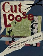 Cut Loose: Break the Rules of Scrapbooking - Rieger, Crystal Jeffrey