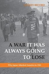 A War It Was Always Going to Lose: Why Japan Attacked America in 1941 - Record, Jeffrey