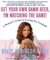 Get Your Own Damn Beer, I'm Watching the Game!: A Woman's Guide to Loving Pro Football - Peete, Holly Robinson / Paisner, Daniel / Lott, Ronnie