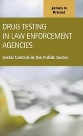 Drug Testing in Law Enforcement Agencies: Social Control in the Public Sector - Brunet, James R.