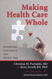Making Health Care Whole: Integrating Spirituality Into Health Care - Puchalski, Christina M. / Ferrell, Betty / Remen, Rachel Naomi