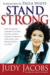 Stand Strong: How to Become Confident in Your Calling, Achieve Strength Through Your Trials, and Prevail Agaisnt All Odds - Jacobs, Judy / White, Paula