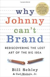 Why Johnny Can't Brand: Rediscovering the Lost Art of the Big Idea - Schley, Bill / Nichols, Carl
