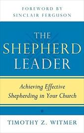 The Shepherd Leader: Achieving Effective Shepherding in Your Church - Witmer, Timothy Z. / Ferguson, Sinclair