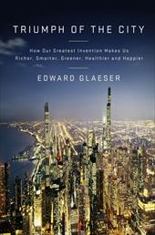 Triumph of the City: How Our Greatest Invention Makes Us Richer, Smarter, Greener, Healthier, and Happier - Glaeser, Edward