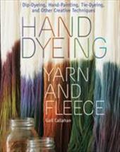 Hand Dyeing Yarn and Fleece: Dip-Dyeing, Hand-Painting, Tie-Dyeing, and Other Creative Techniques - Callahan, Gail / Polak, John