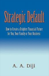 Strategic Default: How to Create a Brighter Financial Future for You, Your Family, or Your Business - Diji, A. A.