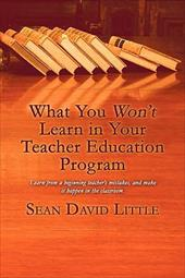 What You Won't Learn in Your Teacher Education Program - Little, Sean David