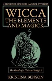 Wicca, the Elements and Magick: The Guide for Natural Magick: Natural Magick and Wicca - Benson, Kristina