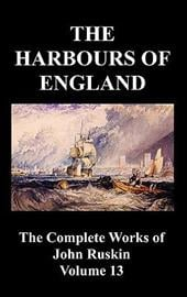The Harbours of England (the Complete Works of John Ruskin - Volume 13) - Ruskin, John