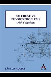 300 Creative Physics Problems with Solutions - Holics, Laszlo / Holics, Lszl / Holics, L. Szl