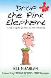 Drop the Pink Elephant: 15 Ways to Say What You Mean - And Mean What You Say - McFarlan, Bill / Holmes, Eamonn