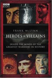 Heroes & Villains: Inside the Minds of the Greatest Warriors in History - McLynn, Frank