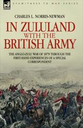 In Zululand with the British Army - The Anglo-Zulu War of 1879 Through the First-Hand Experiences of a Special Correspondent - Norris-Newman, Charles L.