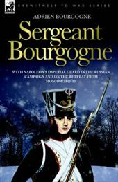 Sergeant Bourgogne - With Napoleon's Imperial Guard in the Russian Campaign and on the Retreat from Moscow 1812 - 13 - Bourgogne, Adrien