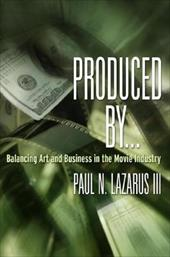 Produced By...: Balancing Art and Business in the Movie Industry - Lazarus, Paul N.