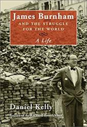 James Burnham and the Struggle for the World: A Life - Kelly, Daniel