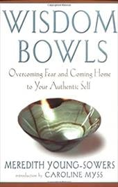 Wisdom Bowls: Overcoming Fear and Coming Home to Your Authentic Self - Young-Sowers, Meredith / Myss, Caroline