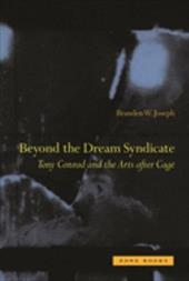 "Beyond the Dream Syndicate: Tony Conrad and the Arts After Cage (A ""Minor"" History) - Joseph, Branden Wayne"